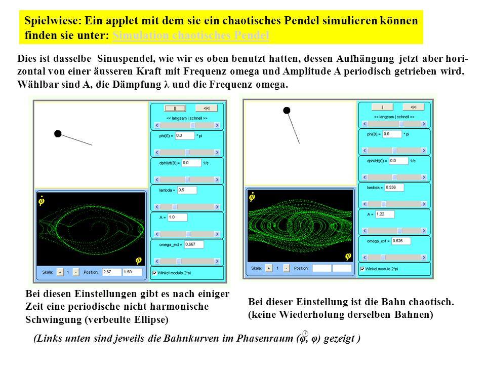 Spielwiese: Ein applet mit dem sie ein chaotisches Pendel simulieren können finden sie unter: Simulation chaotisches PendelSimulation chaotisches Pendel Bei diesen Einstellungen gibt es nach einiger Zeit eine periodische nicht harmonische Schwingung (verbeulte Ellipse) Bei dieser Einstellung ist die Bahn chaotisch.