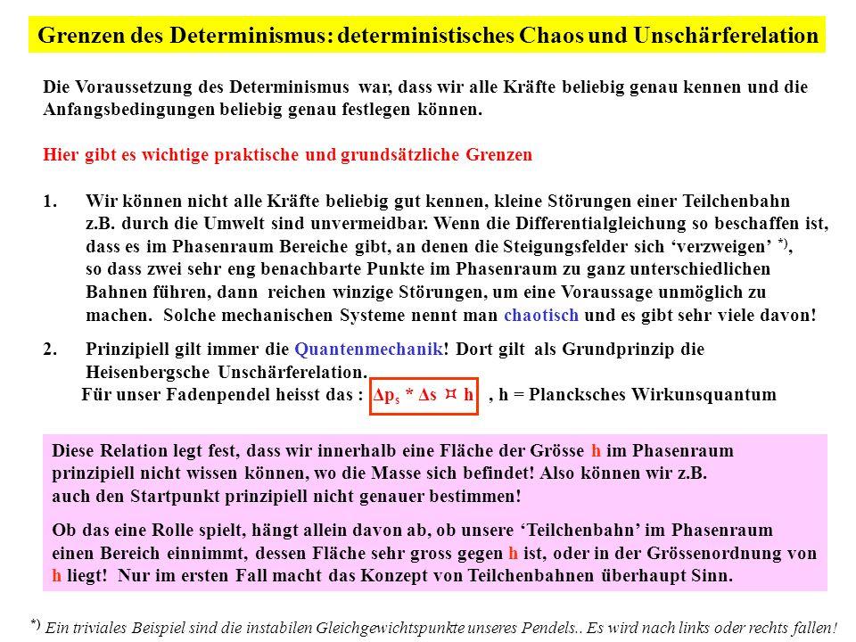 Grenzen des Determinismus: deterministisches Chaos und Unschärferelation Die Voraussetzung des Determinismus war, dass wir alle Kräfte beliebig genau