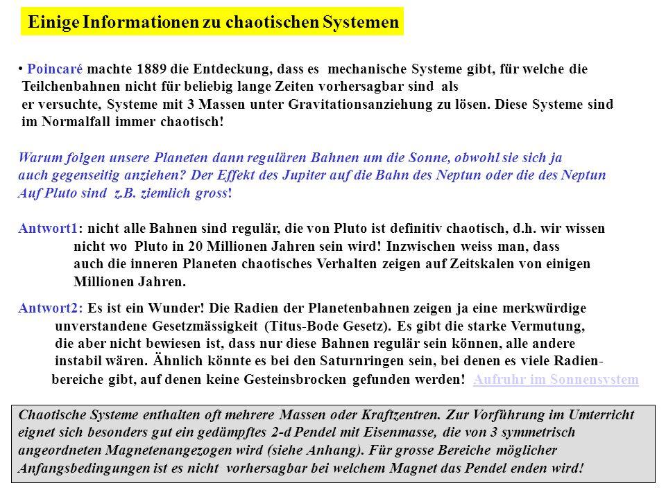 Einige Informationen zu chaotischen Systemen Poincaré machte 1889 die Entdeckung, dass es mechanische Systeme gibt, für welche die Teilchenbahnen nicht für beliebig lange Zeiten vorhersagbar sind als er versuchte, Systeme mit 3 Massen unter Gravitationsanziehung zu lösen.