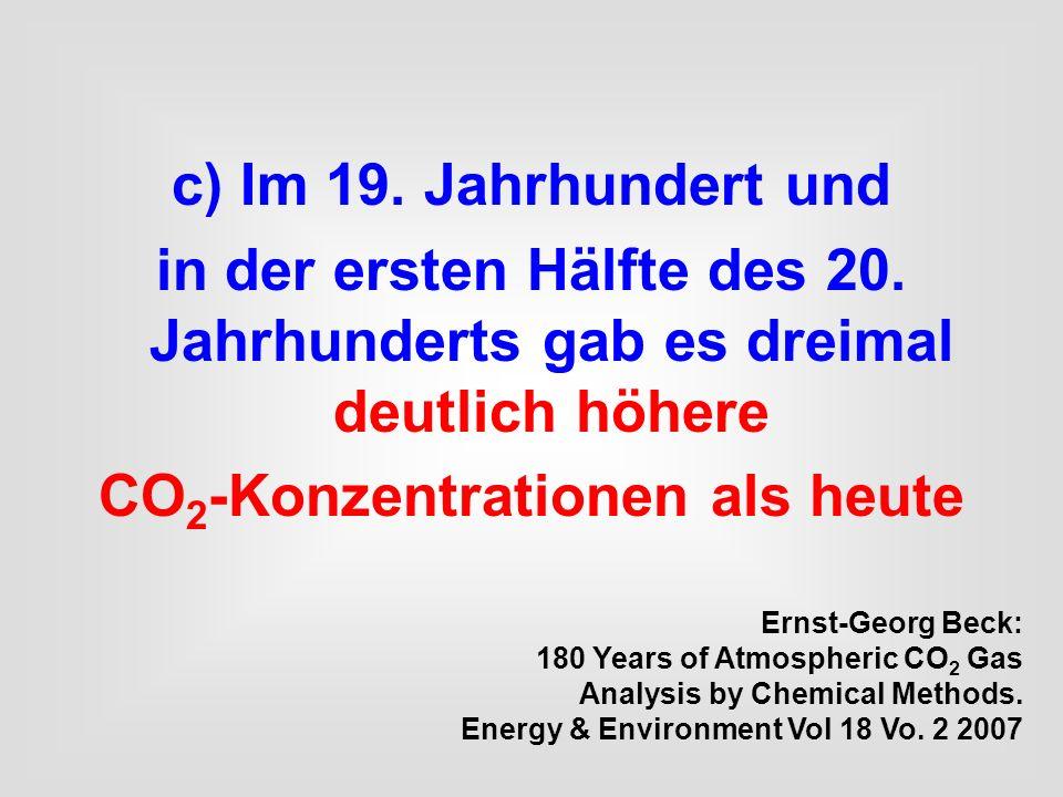 c) Im 19. Jahrhundert und in der ersten Hälfte des 20. Jahrhunderts gab es dreimal deutlich höhere CO 2 -Konzentrationen als heute Ernst-Georg Beck: 1