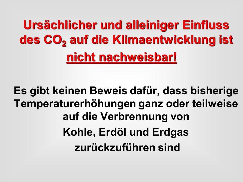 Ursächlicher und alleiniger Einfluss des CO 2 auf die Klimaentwicklung ist nicht nachweisbar! Es gibt keinen Beweis dafür, dass bisherige Temperaturer