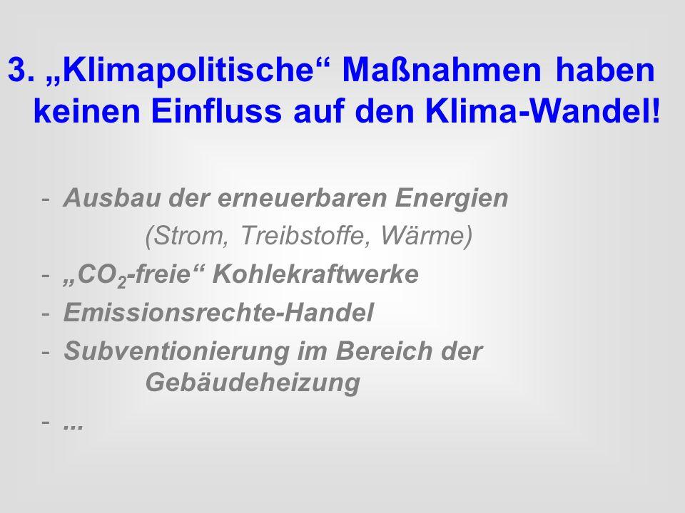 3. Klimapolitische Maßnahmen haben keinen Einfluss auf den Klima-Wandel! -Ausbau der erneuerbaren Energien (Strom, Treibstoffe, Wärme) -CO 2 -freie Ko