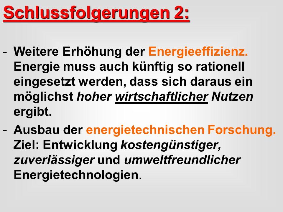 Schlussfolgerungen 2: -Weitere Erhöhung der Energieeffizienz. Energie muss auch künftig so rationell eingesetzt werden, dass sich daraus ein möglichst
