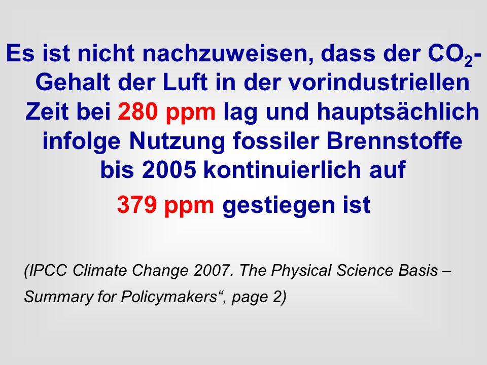 Es ist nicht nachzuweisen, dass der CO 2 - Gehalt der Luft in der vorindustriellen Zeit bei 280 ppm lag und hauptsächlich infolge Nutzung fossiler Bre