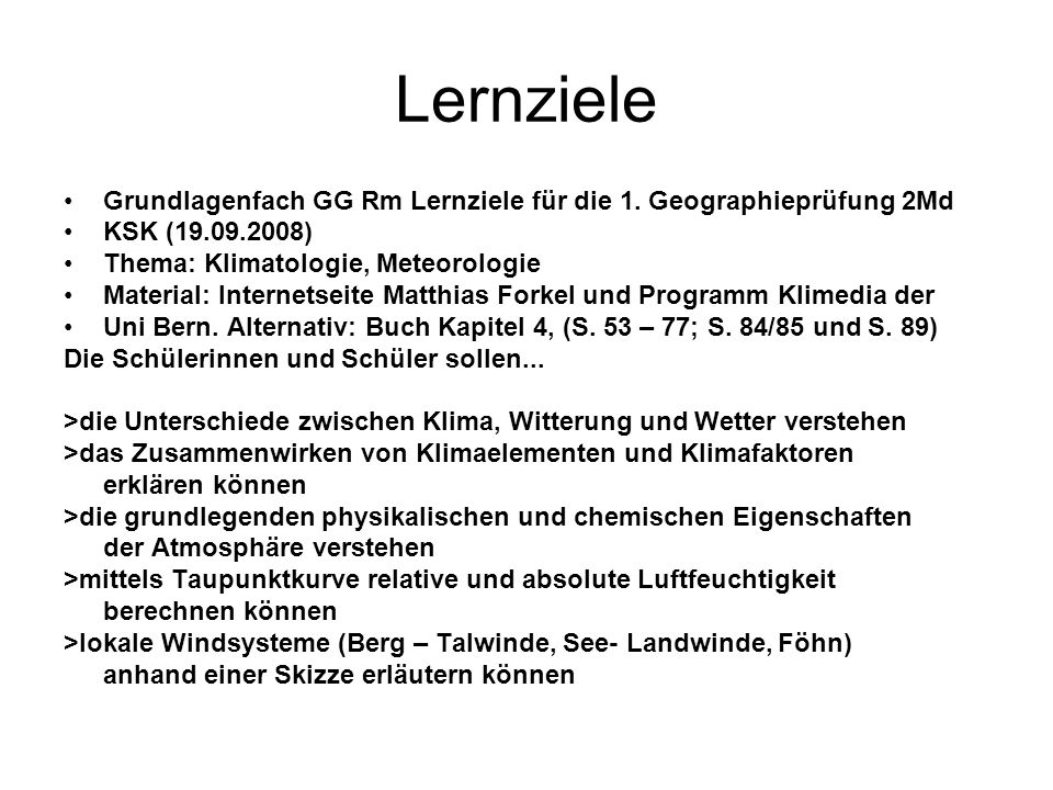 Lernziele >die wichtigsten Wolkenarten für die Wetterbeobachtung kennen und deren Entstehung >die Grundzüge der planetarischen Zirkulation (Headley- Ferrel- Polarzelle, Jetstreams) erklären können >Klimadiagramme interpretieren und wichtigen Klimazonen zuordnen können >den Durchzug einer Zyklone charakterisieren >die wichtigsten Wetterlagen der Schweiz anhand von Wetterkarten interpretieren (Eine Auswahl dieser Lernziele werden für die Querschnittsprüfung am 17.