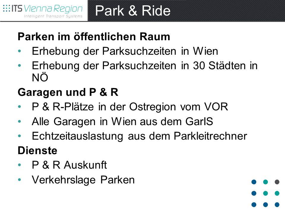 Park & Ride Parken im öffentlichen Raum Erhebung der Parksuchzeiten in Wien Erhebung der Parksuchzeiten in 30 Städten in NÖ Garagen und P & R P & R-Plätze in der Ostregion vom VOR Alle Garagen in Wien aus dem GarIS Echtzeitauslastung aus dem Parkleitrechner Dienste P & R Auskunft Verkehrslage Parken