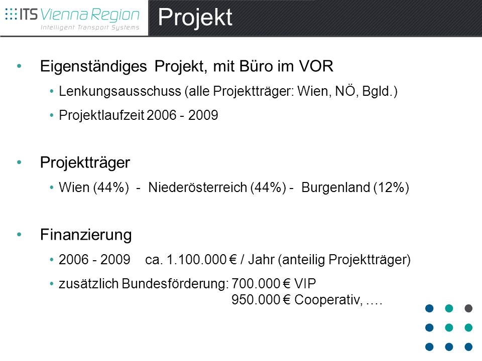 Projekt Eigenständiges Projekt, mit Büro im VOR Lenkungsausschuss (alle Projektträger: Wien, NÖ, Bgld.) Projektlaufzeit 2006 - 2009 Projektträger Wien (44%) - Niederösterreich (44%) - Burgenland (12%) Finanzierung 2006 - 2009 ca.