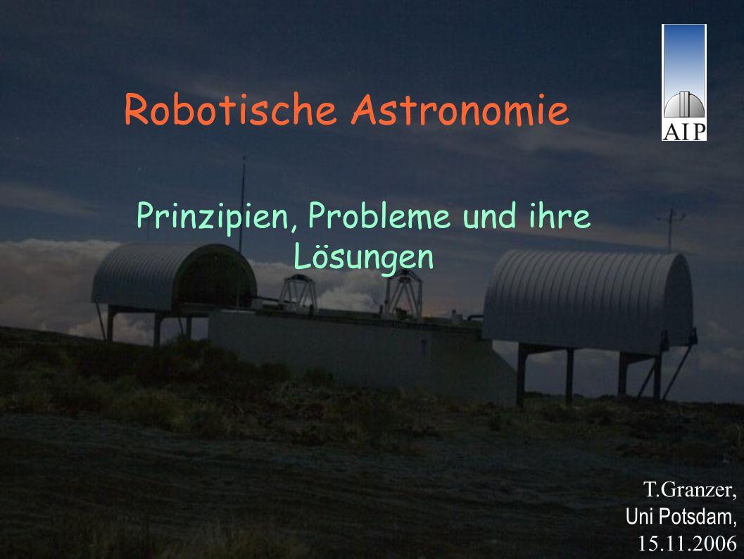 Robotische Astronomie T.Granzer, Uni Potsdam, 15.11.2006 Prinzipien, Probleme und ihre Lösungen