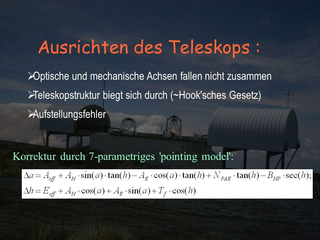 Ausrichten des Teleskops : Optische und mechanische Achsen fallen nicht zusammen Teleskopstruktur biegt sich durch (~Hook sches Gesetz) Aufstellungsfehler Korrektur durch 7-parametriges pointing model :