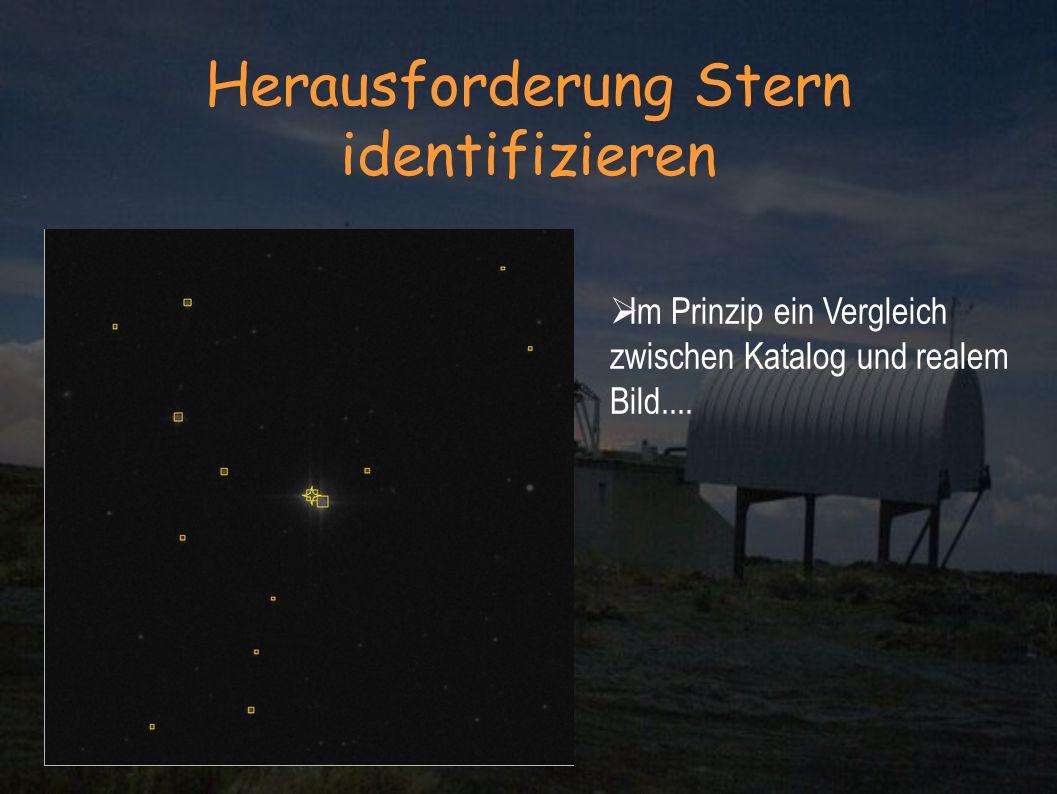 Herausforderung Stern identifizieren Im Prinzip ein Vergleich zwischen Katalog und realem Bild....