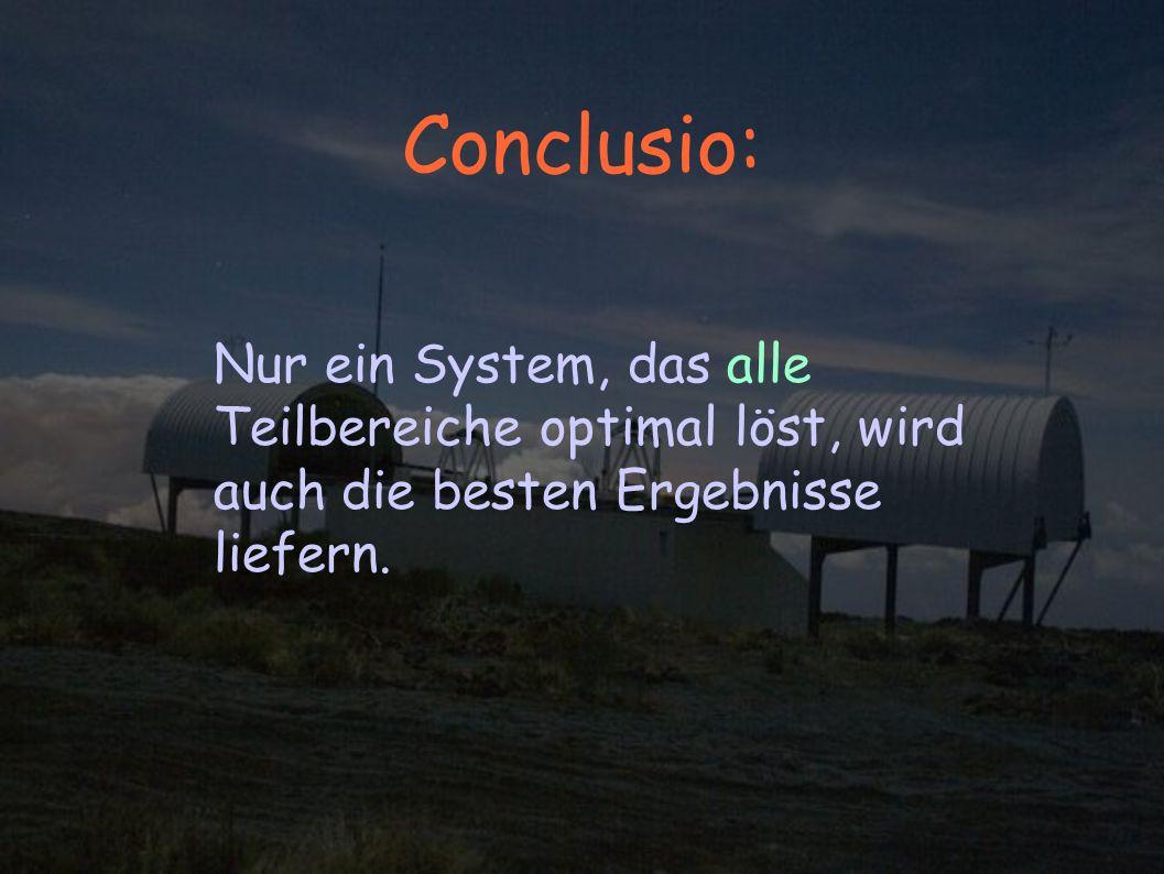 Conclusio: Nur ein System, das alle Teilbereiche optimal löst, wird auch die besten Ergebnisse liefern.
