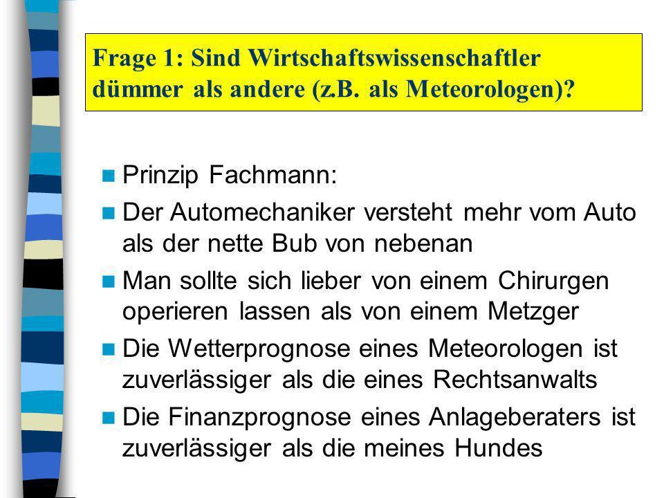 Frage 1: Sind Wirtschaftswissenschaftler dümmer als andere (z.B. als Meteorologen)? Prinzip Fachmann: Der Automechaniker versteht mehr vom Auto als de