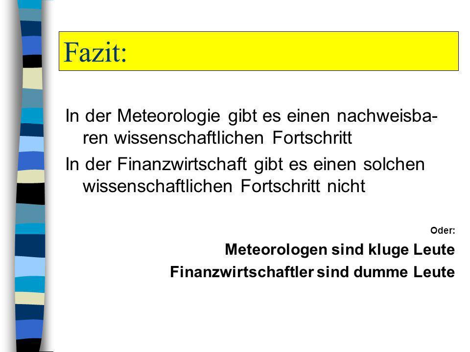 Fazit: In der Meteorologie gibt es einen nachweisba- ren wissenschaftlichen Fortschritt In der Finanzwirtschaft gibt es einen solchen wissenschaftlich