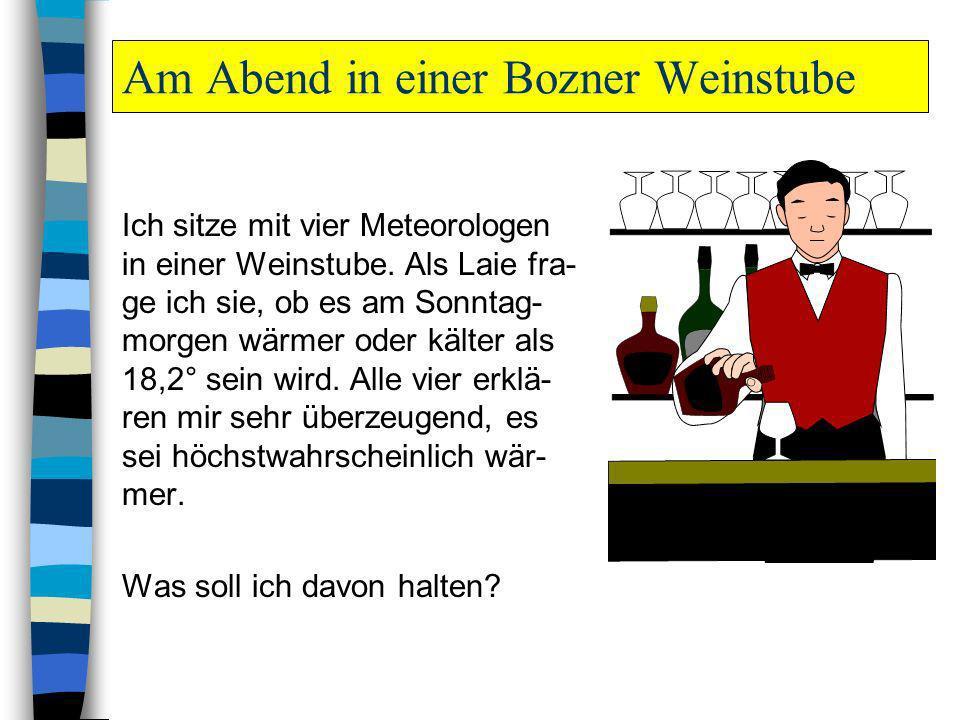 Am Abend in einer Bozner Weinstube Ich sitze mit vier Meteorologen in einer Weinstube. Als Laie fra- ge ich sie, ob es am Sonntag- morgen wärmer oder