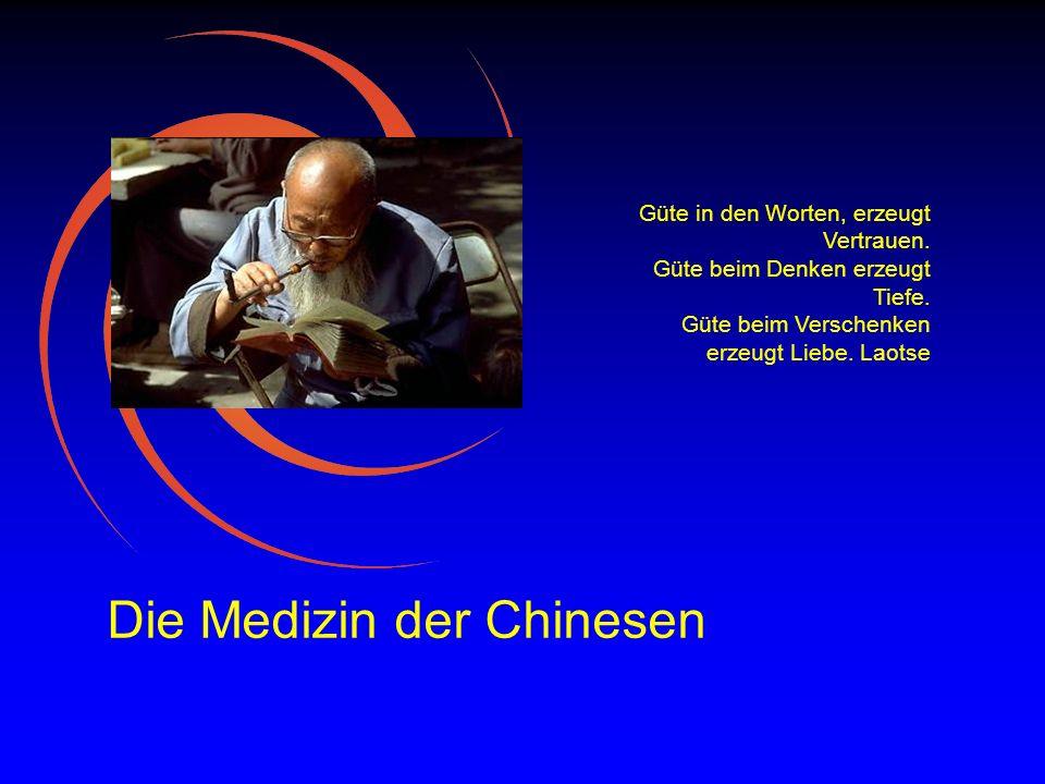 Die Medizin der Chinesen Güte in den Worten, erzeugt Vertrauen. Güte beim Denken erzeugt Tiefe. Güte beim Verschenken erzeugt Liebe. Laotse
