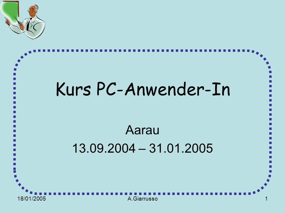 18/01/2005A.Giarrusso1 Kurs PC-Anwender-In Aarau 13.09.2004 – 31.01.2005