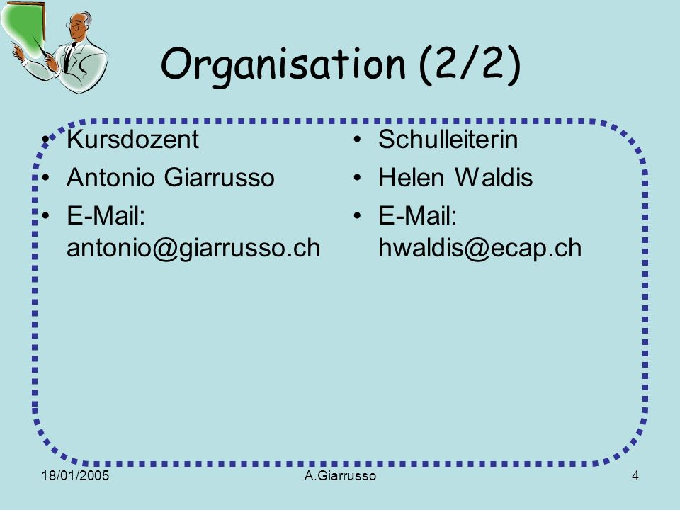 18/01/2005A.Giarrusso4 Organisation (2/2) Kursdozent Antonio Giarrusso E-Mail: antonio@giarrusso.ch Schulleiterin Helen Waldis E-Mail: hwaldis@ecap.ch