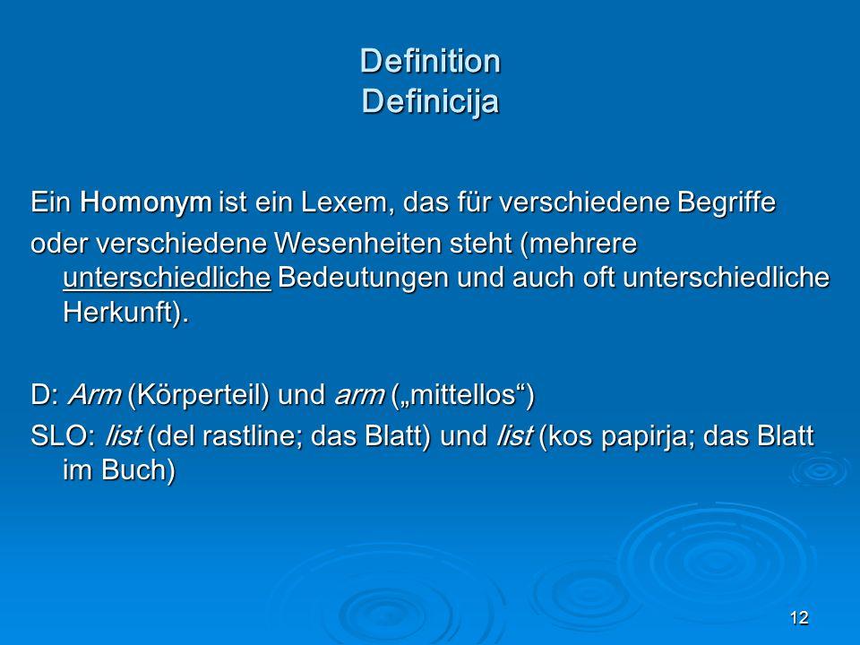 12 Definition Definicija Ein Homonym ist ein Lexem, das für verschiedene Begriffe oder verschiedene Wesenheiten steht (mehrere unterschiedliche Bedeutungen und auch oft unterschiedliche Herkunft).