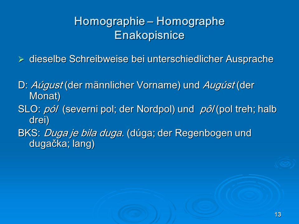 13 Homographie – Homographe Enakopisnice dieselbe Schreibweise bei unterschiedlicher Ausprache dieselbe Schreibweise bei unterschiedlicher Ausprache D: Aúgust (der männlicher Vorname) und Augúst (der Monat) SLO: pól (severni pol; der Nordpol) und pôl (pol treh; halb drei) BKS: Duga je bila duga.