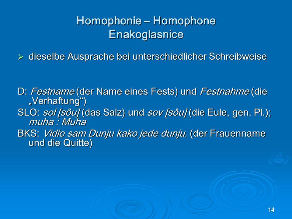 14 Homophonie – Homophone Enakoglasnice dieselbe Ausprache bei unterschiedlicher Schreibweise dieselbe Ausprache bei unterschiedlicher Schreibweise D: Festname (der Name eines Fests) und Festnahme (die Verhaftung) SLO: sol [sôu] (das Salz) und sov [sôu] (die Eule, gen.