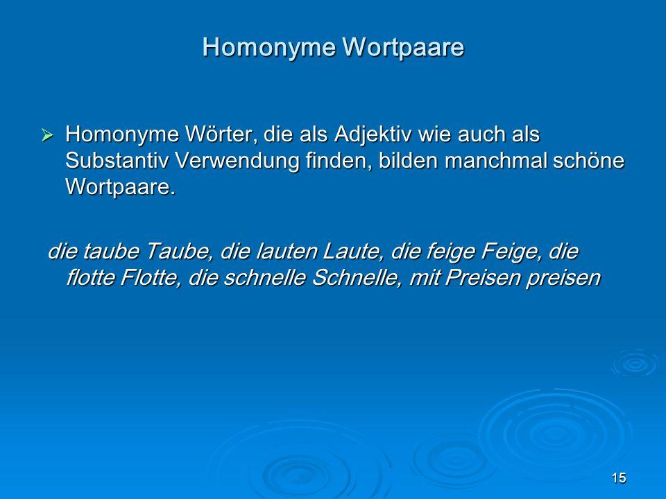 15 Homonyme Wortpaare Homonyme Wörter, die als Adjektiv wie auch als Substantiv Verwendung finden, bilden manchmal schöne Wortpaare. Homonyme Wörter,