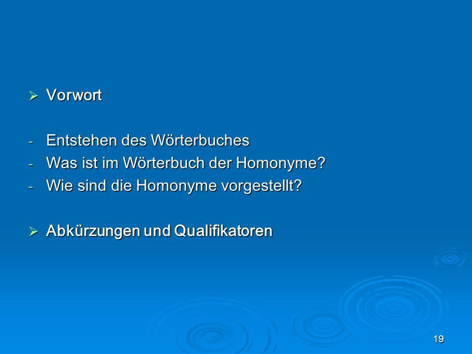 19 Vorwort Vorwort - Entstehen des Wörterbuches - Was ist im Wörterbuch der Homonyme? - Wie sind die Homonyme vorgestellt? Abkürzungen und Qualifikato