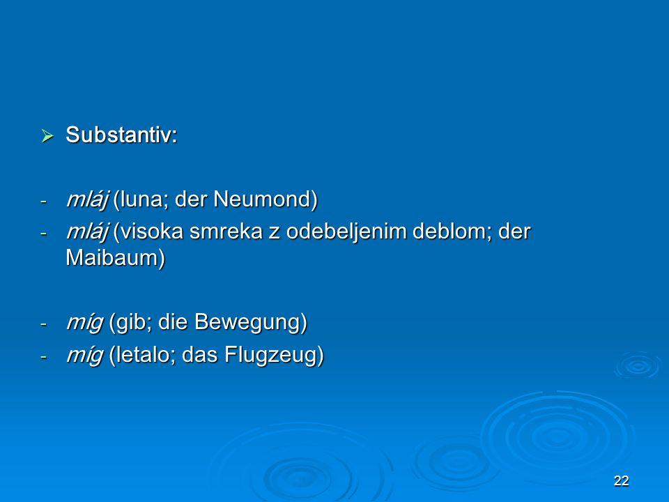 22 Substantiv: Substantiv: - mláj (luna; der Neumond) - mláj (visoka smreka z odebeljenim deblom; der Maibaum) - míg (gib; die Bewegung) - míg (letalo