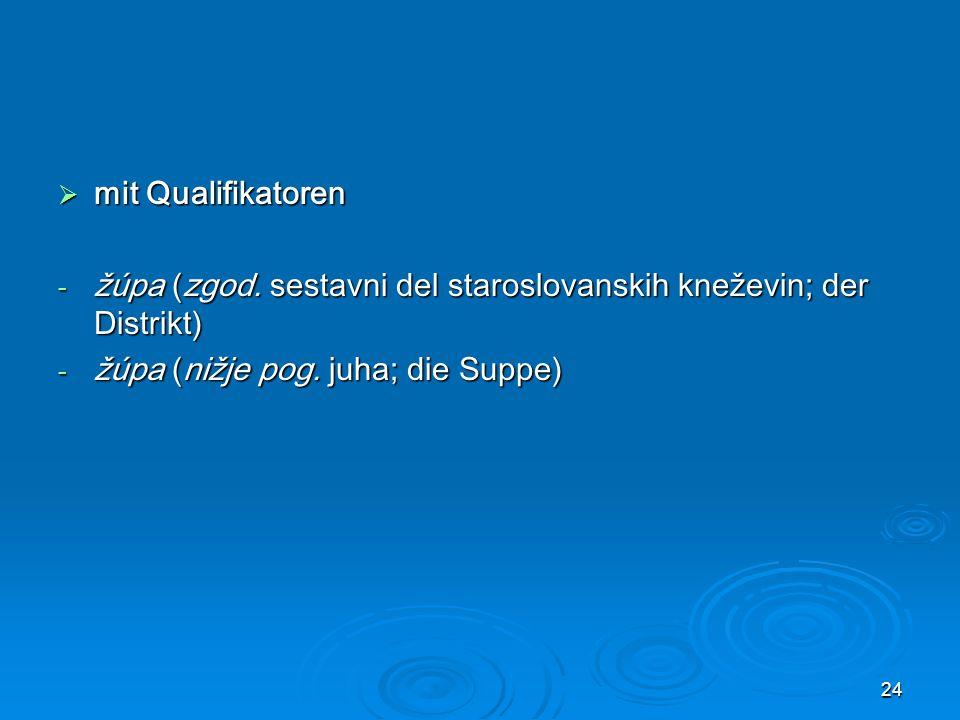 24 mit Qualifikatoren mit Qualifikatoren - žúpa (zgod. sestavni del staroslovanskih kneževin; der Distrikt) - žúpa (nižje pog. juha; die Suppe)