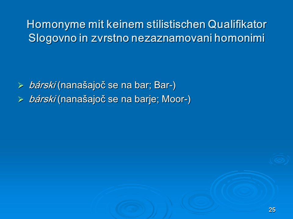 25 Homonyme mit keinem stilistischen Qualifikator Slogovno in zvrstno nezaznamovani homonimi bárski (nanašajoč se na bar; Bar-) bárski (nanašajoč se na bar; Bar-) bárski (nanašajoč se na barje; Moor-) bárski (nanašajoč se na barje; Moor-)
