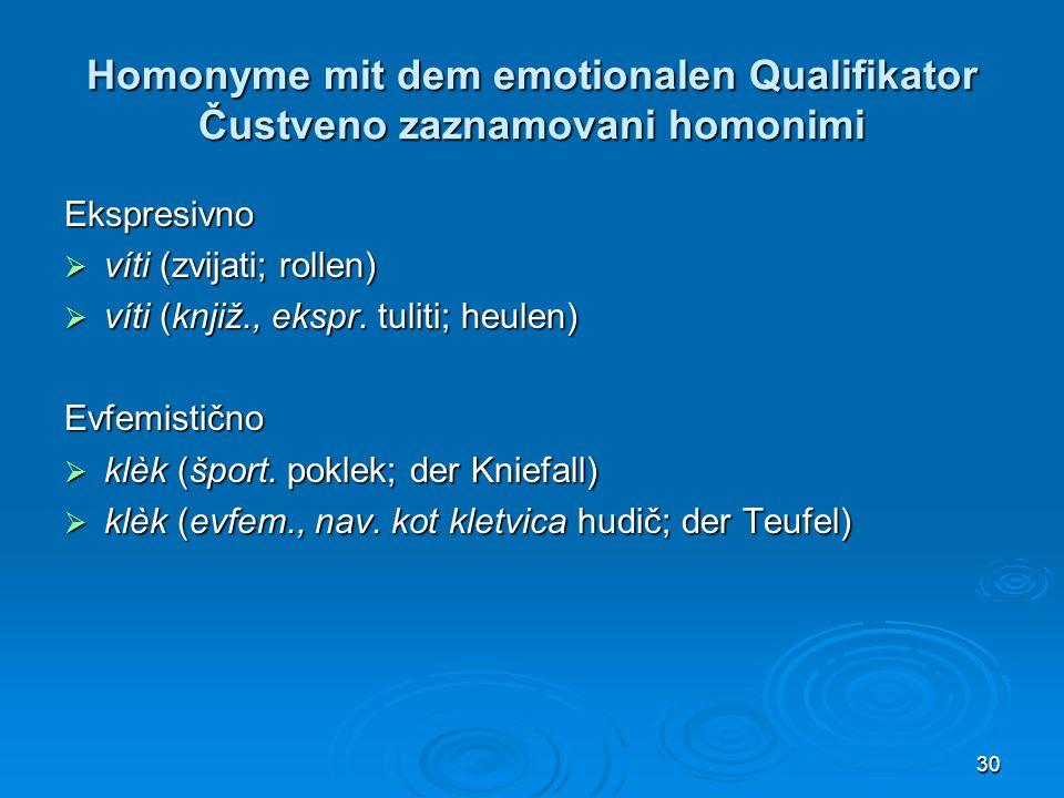 30 Homonyme mit dem emotionalen Qualifikator Čustveno zaznamovani homonimi Ekspresivno víti (zvijati; rollen) víti (zvijati; rollen) víti (knjiž., ekspr.
