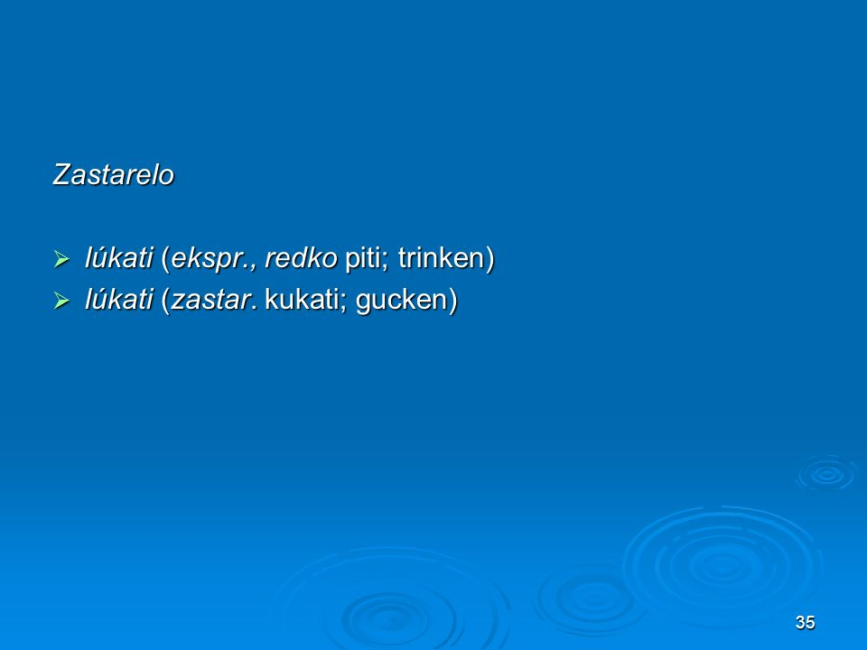 35 Zastarelo lúkati (ekspr., redko piti; trinken) lúkati (ekspr., redko piti; trinken) lúkati (zastar. kukati; gucken) lúkati (zastar. kukati; gucken)