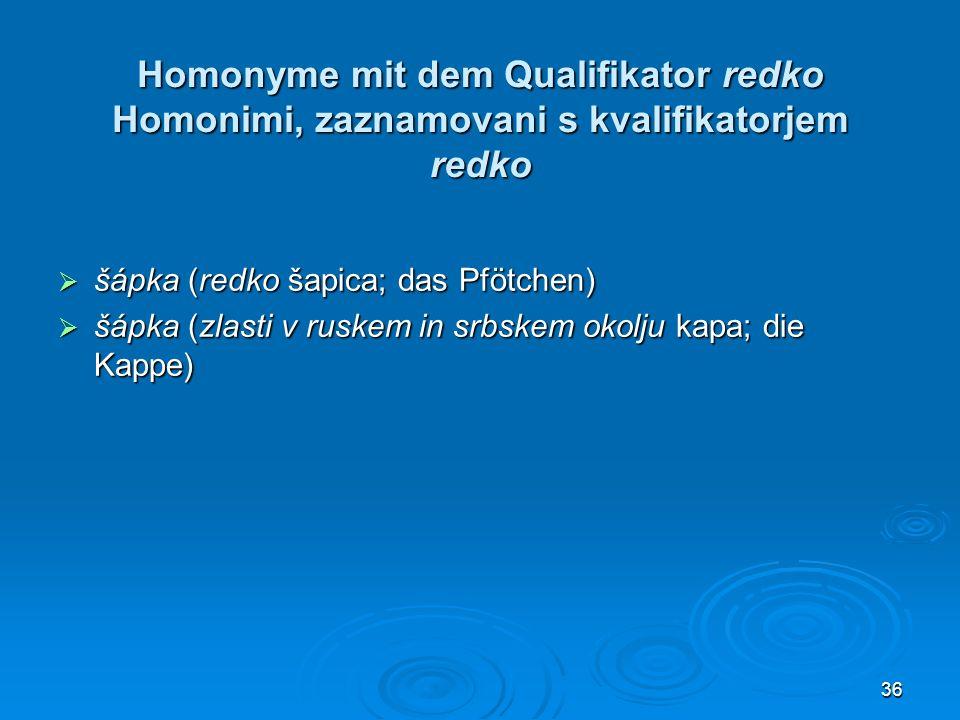 36 Homonyme mit dem Qualifikator redko Homonimi, zaznamovani s kvalifikatorjem redko šápka (redko šapica; das Pfötchen) šápka (redko šapica; das Pfötc