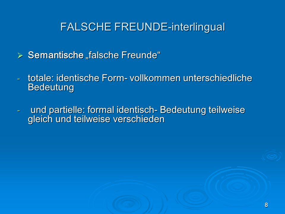 8 FALSCHE FREUNDE-interlingual Semantische falsche Freunde Semantische falsche Freunde - totale: identische Form- vollkommen unterschiedliche Bedeutung - und partielle: formal identisch- Bedeutung teilweise gleich und teilweise verschieden