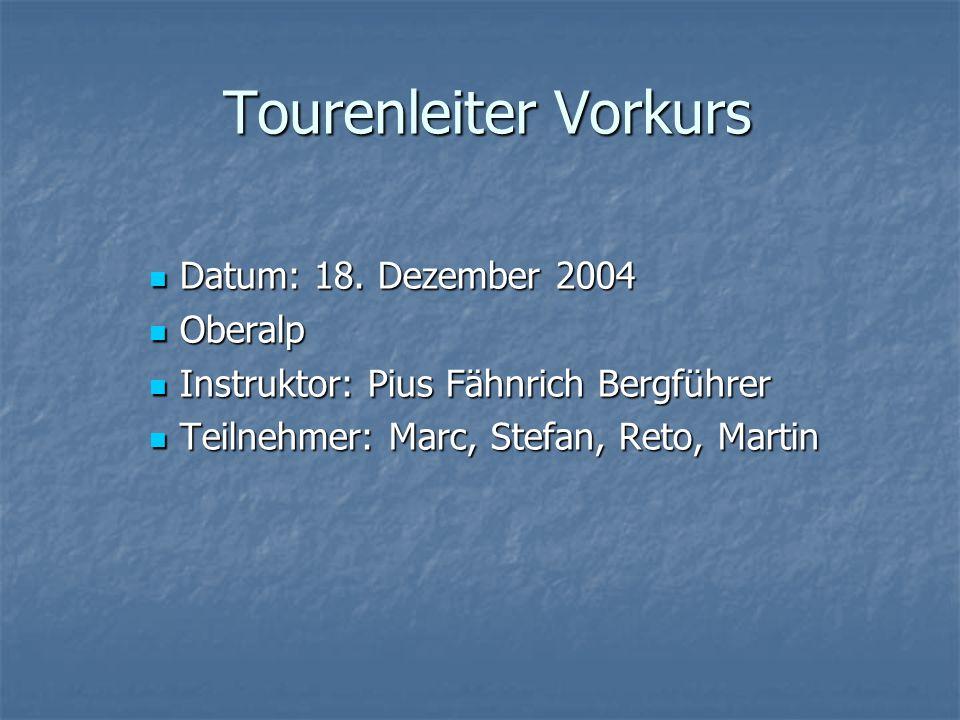 Tourenleiter Vorkurs Datum: 18. Dezember 2004 Datum: 18. Dezember 2004 Oberalp Oberalp Instruktor: Pius Fähnrich Bergführer Instruktor: Pius Fähnrich