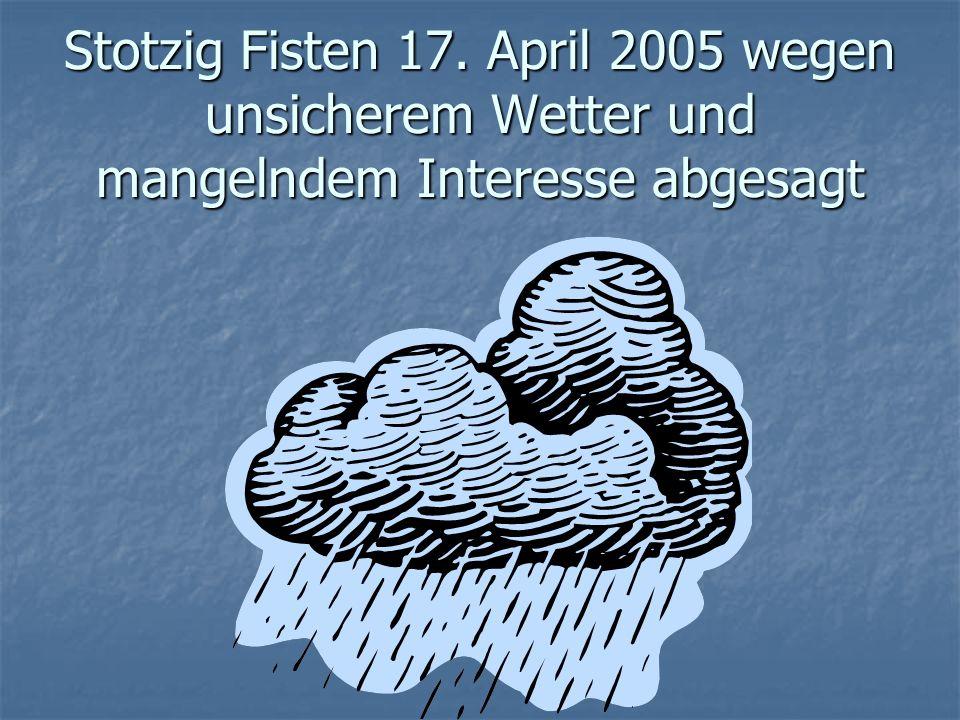 Stotzig Fisten 17. April 2005 wegen unsicherem Wetter und mangelndem Interesse abgesagt