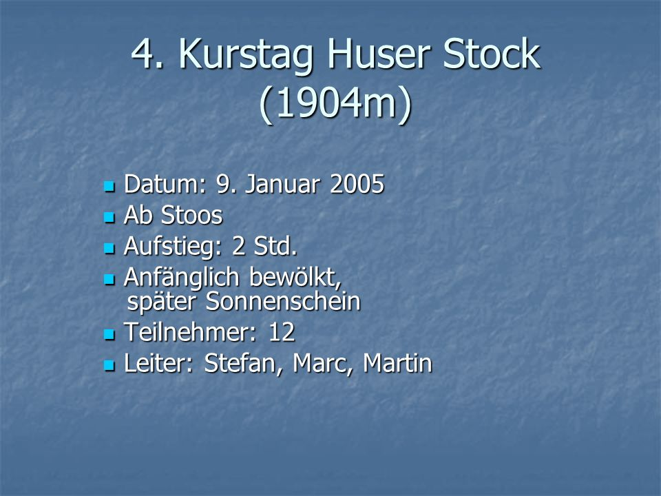 4. Kurstag Huser Stock (1904m) Datum: 9. Januar 2005 Datum: 9. Januar 2005 Ab Stoos Ab Stoos Aufstieg: 2 Std. Aufstieg: 2 Std. Anfänglich bewölkt, spä