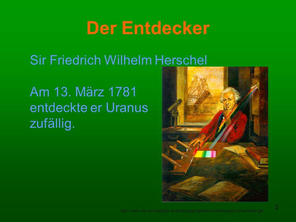 2 Der Entdecker Sir Friedrich Wilhelm Herschel Am 13. März 1781 entdeckte er Uranus zufällig. http://www.dsi.uni-stuttgart.de/bildungsprogramm/ir-stra