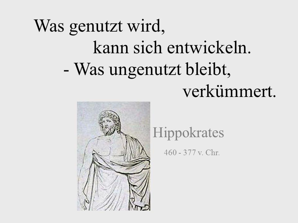 Was genutzt wird, kann sich entwickeln. - Was ungenutzt bleibt, verkümmert. Hippokrates 460 - 377 v. Chr.