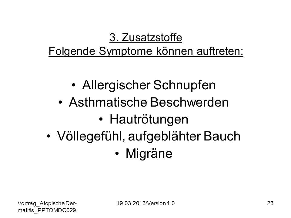 Vortrag_Atopische Der- matitis_PPTQMDO029 19.03.2013/Version 1.023 3. Zusatzstoffe Folgende Symptome können auftreten: Allergischer Schnupfen Asthmati