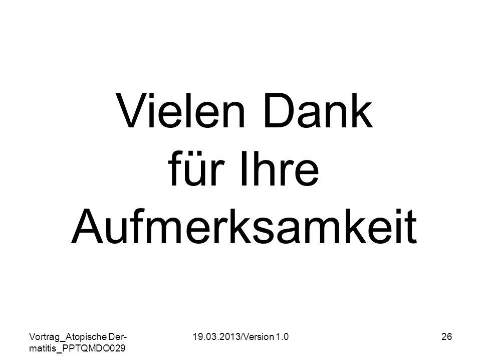 Vortrag_Atopische Der- matitis_PPTQMDO029 19.03.2013/Version 1.026 Vielen Dank für Ihre Aufmerksamkeit