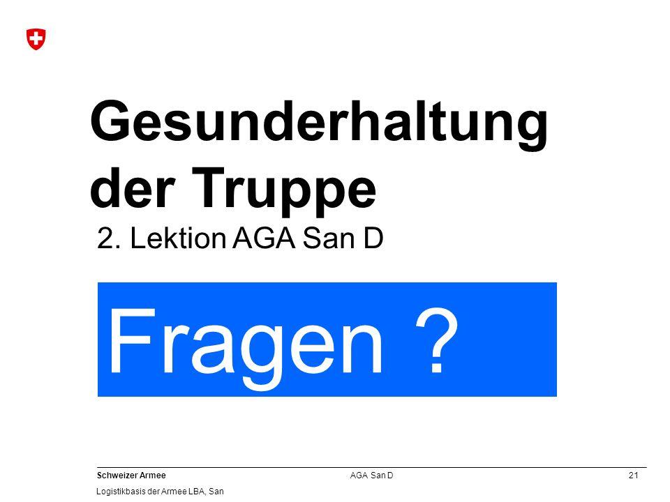 21 Schweizer Armee Logistikbasis der Armee LBA, San AGA San D Gesunderhaltung der Truppe 2. Lektion AGA San D Fragen ?