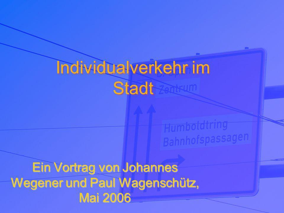 Individualverkehr im Stadt Individualverkehr im Stadt Ein Vortrag von Johannes Wegener und Paul Wagenschütz, Mai 2006