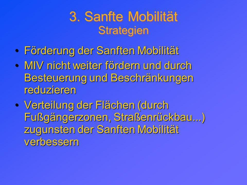 3. Sanfte Mobilität Strategien Förderung der Sanften MobilitätFörderung der Sanften Mobilität MIV nicht weiter fördern und durch Besteuerung und Besch