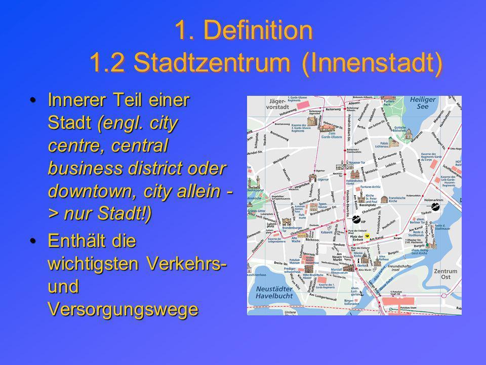 1. Definition 1.2 Stadtzentrum (Innenstadt) Innerer Teil einer Stadt (engl. city centre, central business district oder downtown, city allein - > nur