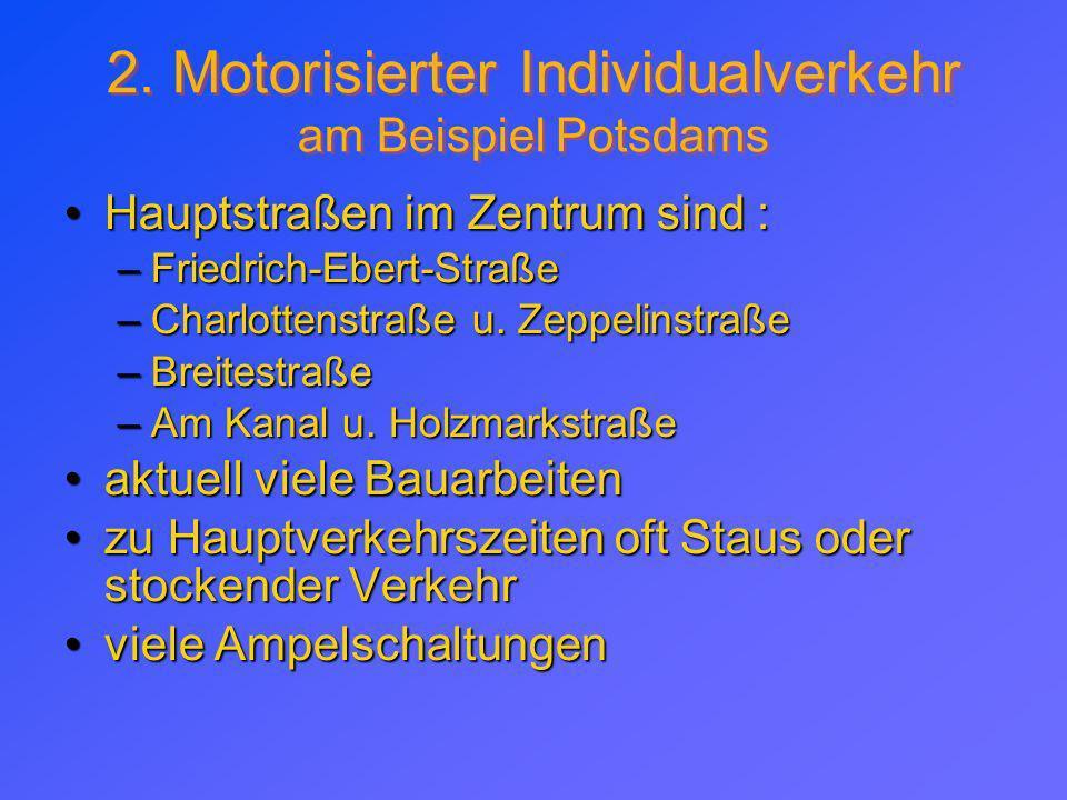 2. Motorisierter Individualverkehr am Beispiel Potsdams Hauptstraßen im Zentrum sind :Hauptstraßen im Zentrum sind : –Friedrich-Ebert-Straße –Charlott