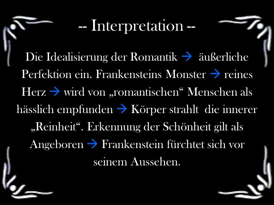 -- Interpretation -- Die Idealisierung der Romantik äußerliche Perfektion ein. Frankensteins Monster reines Herz wird von romantischen Menschen als hä