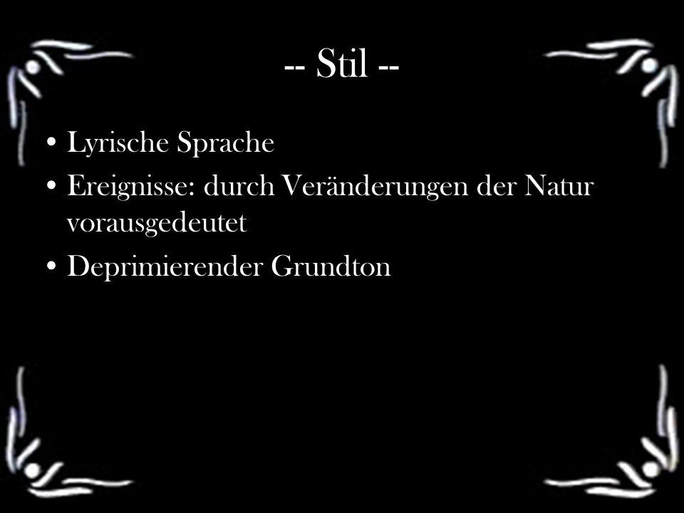 -- Stil -- Lyrische Sprache Ereignisse: durch Veränderungen der Natur vorausgedeutet Deprimierender Grundton