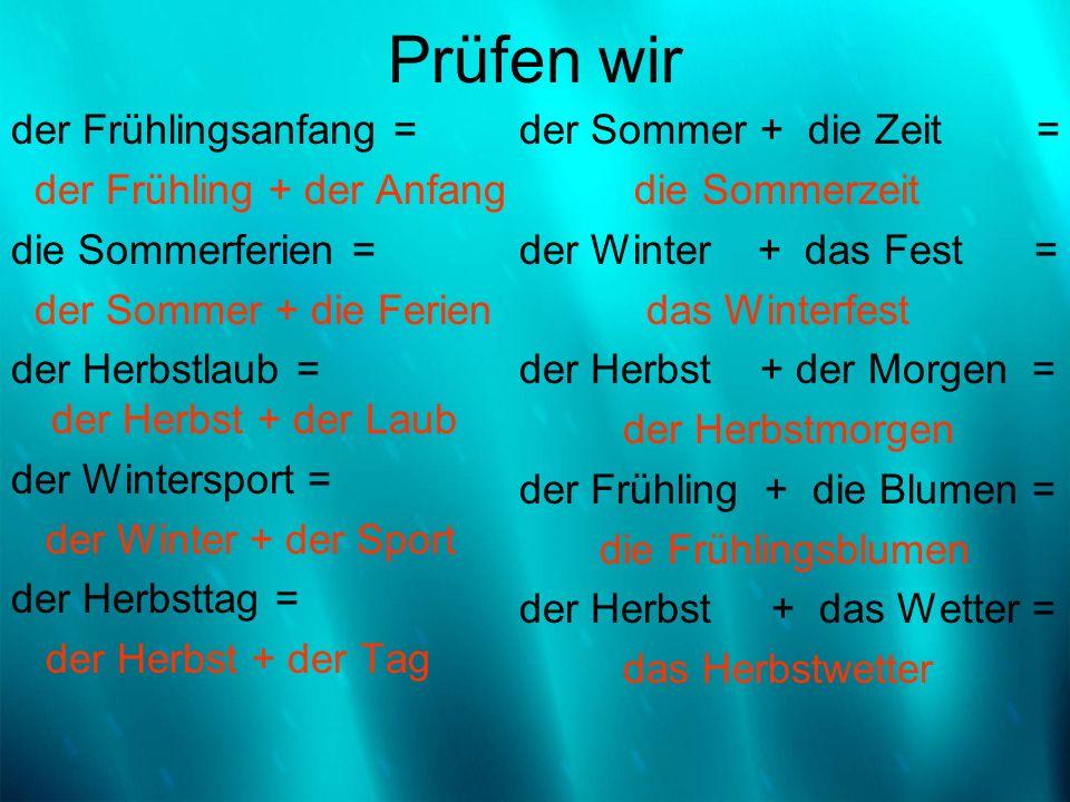 Prüfen wir der Frühlingsanfang = der Frühling + der Anfang die Sommerferien = der Sommer + die Ferien der Herbstlaub = der Herbst + der Laub der Winte