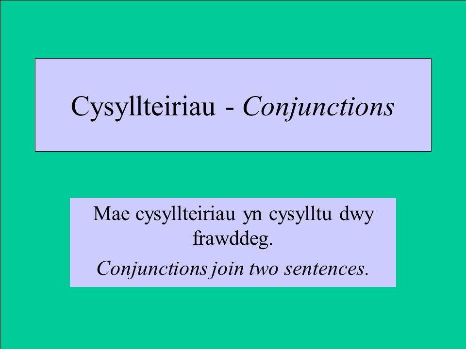 Cysyllteiriau - Conjunctions Mae cysyllteiriau yn cysylltu dwy frawddeg.