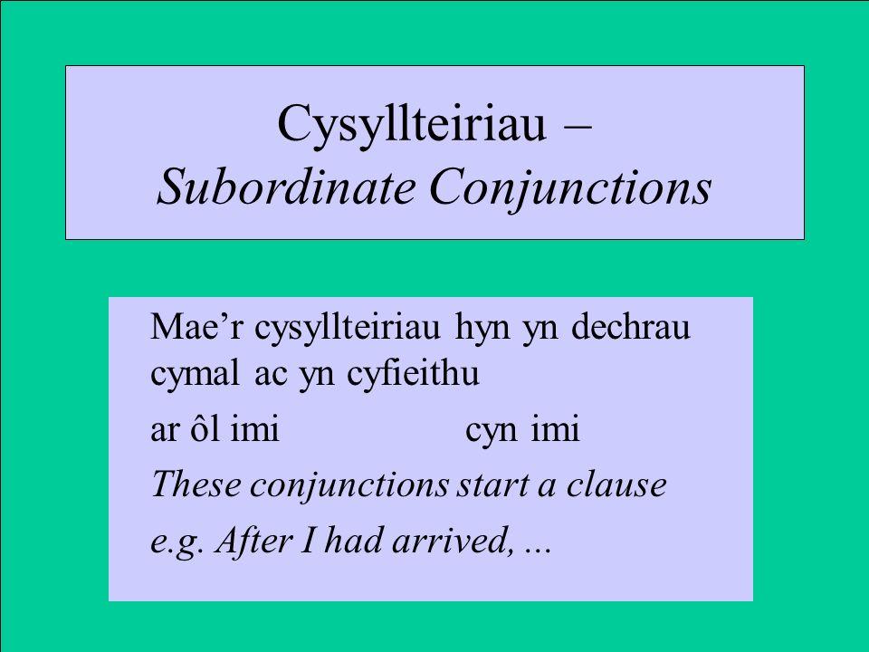 Cysyllteiriau – Subordinate Conjunctions Maer cysyllteiriau hyn yn dechrau cymal ac yn cyfieithu ar ôl imicyn imi These conjunctions start a clause e.g.